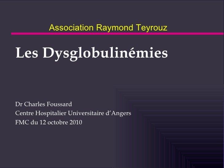 Association Raymond Teyrouz <ul><li>Les Dysglobulinémies </li></ul><ul><li>Dr Charles Foussard </li></ul><ul><li>Centre Ho...