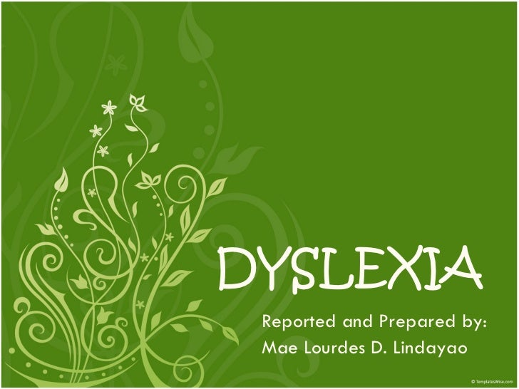 DYSLEXIA Reported and Prepared by:  Mae Lourdes D. Lindayao