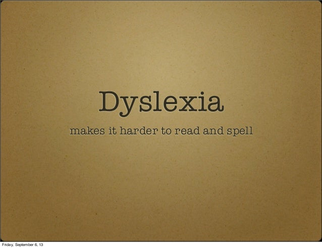Dyslexia makes it harder to read and spell Friday, September 6, 13