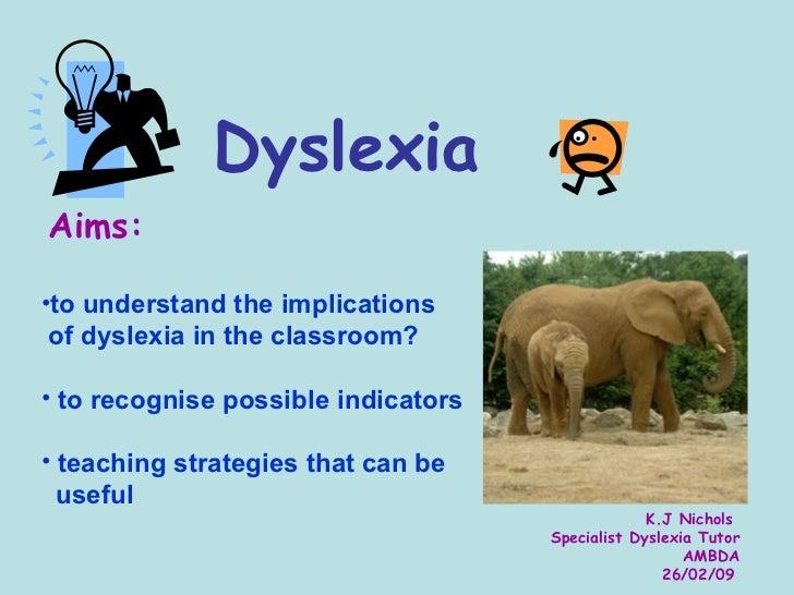 Dyslexia <ul><li>Aims: </li></ul><ul><li>to understand the implications  </li></ul><ul><li>of dyslexia in the classroom? <...