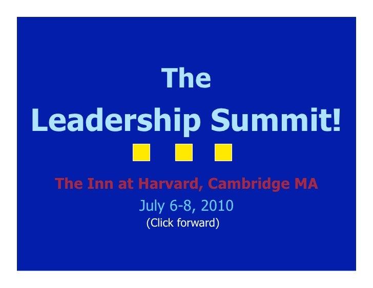 The Leadership Summit!  The Inn at Harvard, Cambridge MA             July 6-8, 2010             (Click forward)