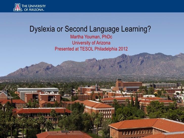 Dyslexia or Second Language Learning?              Martha Youman, PhDc               University of Arizona       Presented...