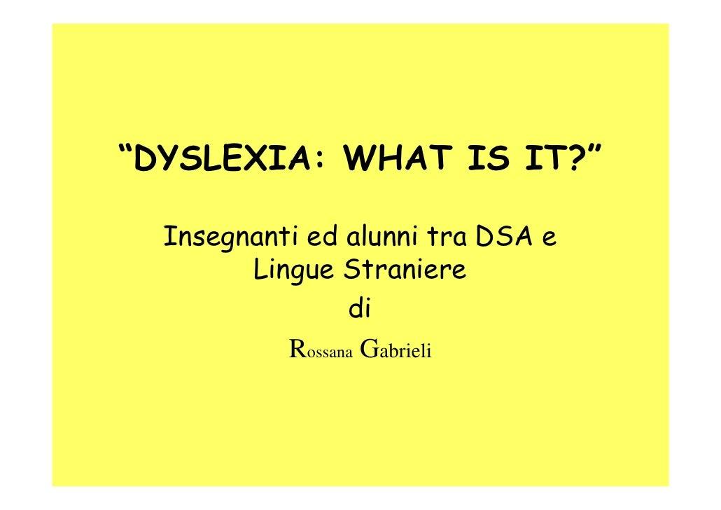 """""""DYSLEXIA: WHAT IS IT?""""  Insegnanti ed alunni tra DSA e        Lingue Straniere                 di           Rossana Gabri..."""