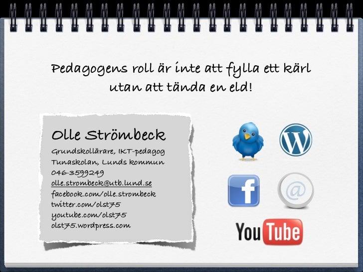 Pedagogens roll är inte att fylla ett kärl        utan att tända en eld!Olle StrömbeckGrundskollärare, IKT-pedagogTunaskol...