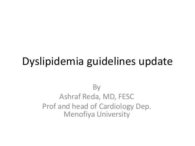 Dyslipidemia guidelines update By Ashraf Reda, MD, FESC Prof and head of Cardiology Dep. Menofiya University