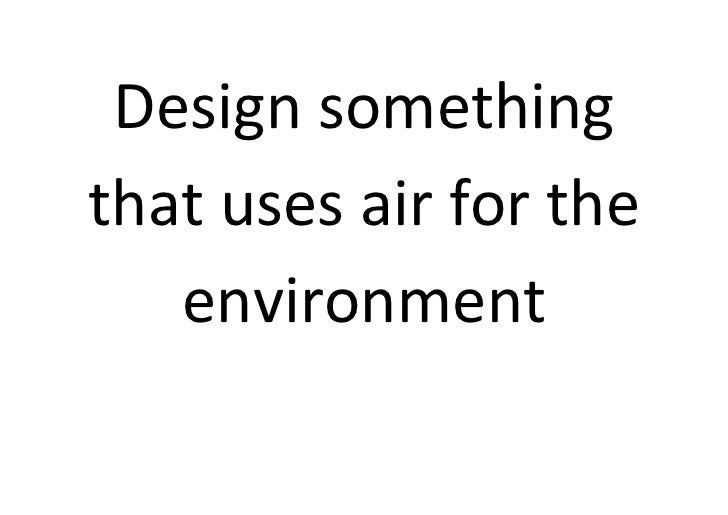 Design somethingthat uses air for the   environment