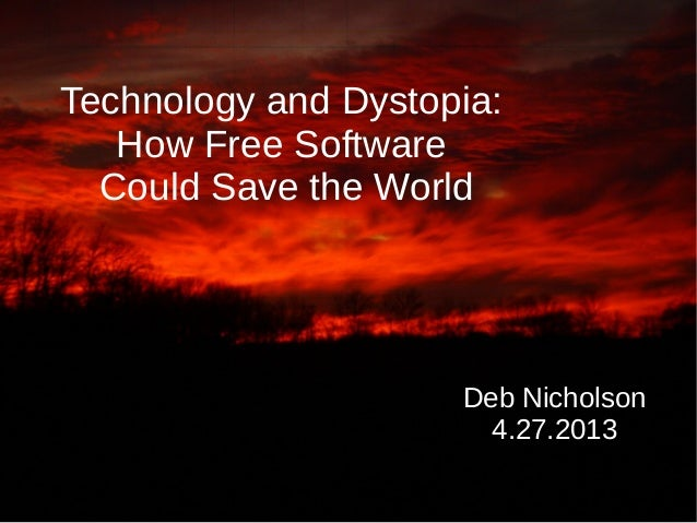 Technology and Dystopia:How Free SoftwareCould Save the WorldDeb Nicholson4.27.2013