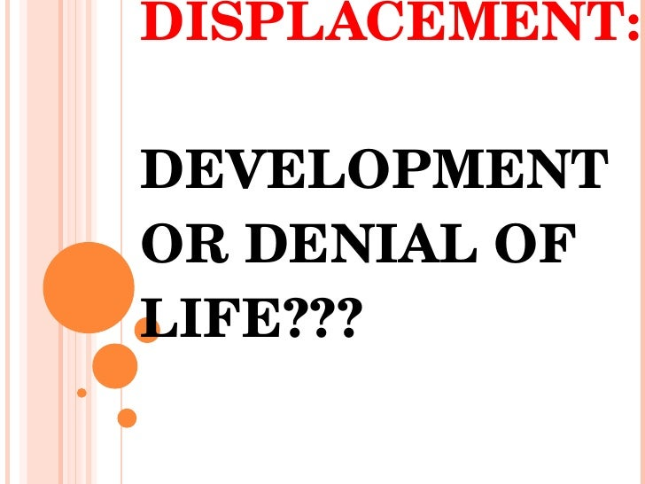 DISPLACEMENT:  DEVELOPMENT OR DENIAL OF LIFE???