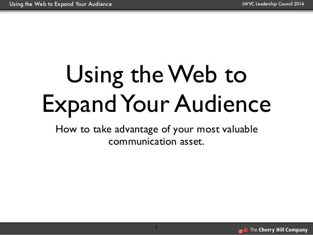 Using the Web to Expand Your Audience LWVC Leadership Council 2014 Using the Web to ExpandYour Audience How to take advant...