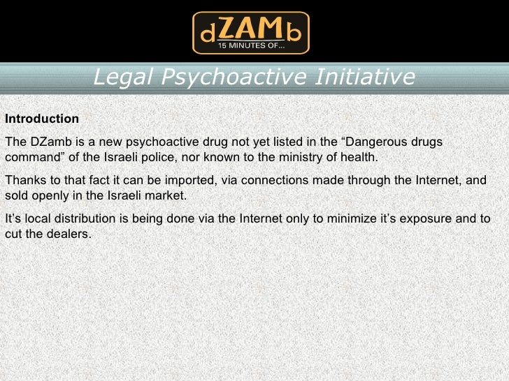 "Introduction The DZamb is a new psychoactive drug not yet listed in the ""Dangerous drugs command"" of the Israeli police, n..."