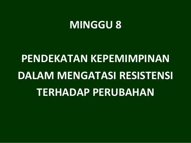 MINGGU 8 PENDEKATAN KEPEMIMPINAN DALAM MENGATASI RESISTENSI TERHADAP PERUBAHAN