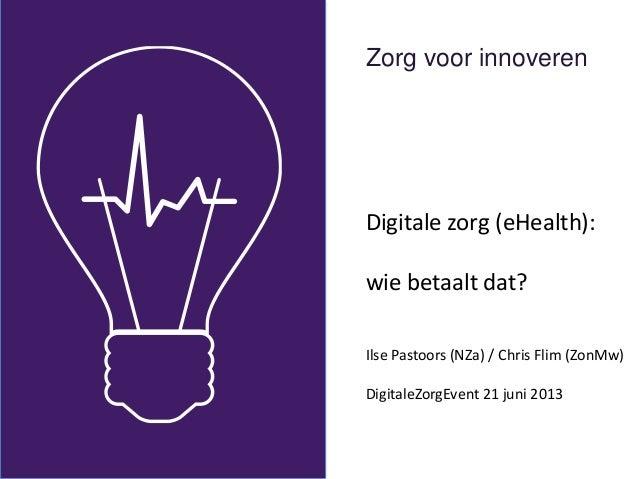 Zorg voor innoverenDigitale zorg (eHealth):wie betaalt dat?Ilse Pastoors (NZa) / Chris Flim (ZonMw)DigitaleZorgEvent 21 ju...