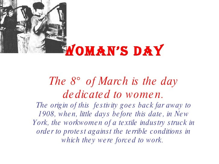 WOMAN'S DAY The 8° of March is the day dedicated to women. The origin of this  festivity goes back far away to 1908, when,...