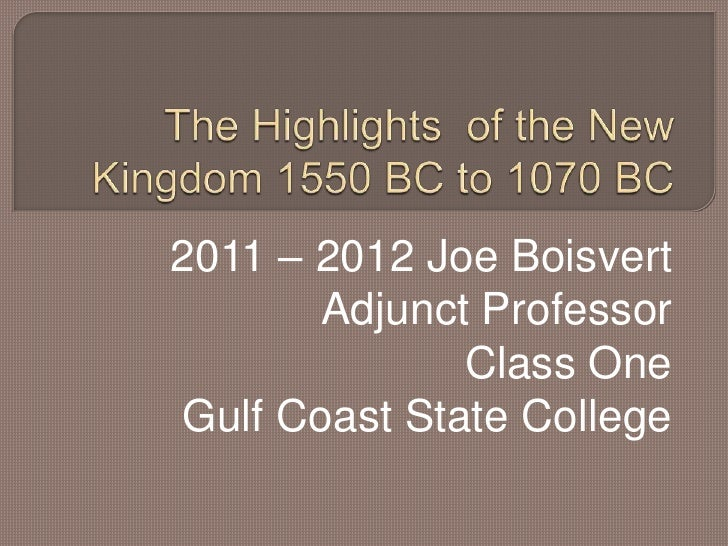 The Highlights  of the New Kingdom 1550 BC to 1070 BC<br />2011 – 2012 Joe Boisvert<br />Adjunct Professor<br />Class One ...