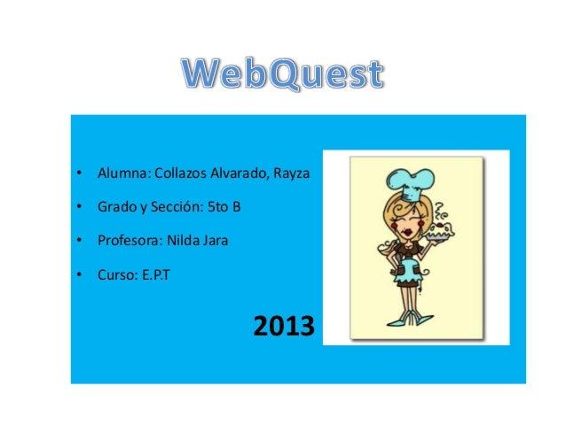 • Alumna: Collazos Alvarado, Rayza • Grado y Sección: 5to B • Profesora: Nilda Jara • Curso: E.P.T 2013