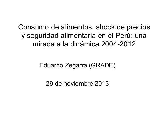 Consumo de alimentos, shock de precios y seguridad alimentaria en el Perú: una mirada a la dinámica 2004-2012 Eduardo Zega...