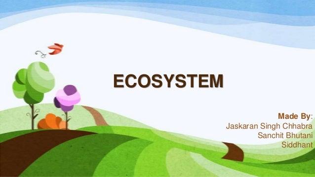 ECOSYSTEM Made By: Jaskaran Singh Chhabra Sanchit Bhutani Siddhant