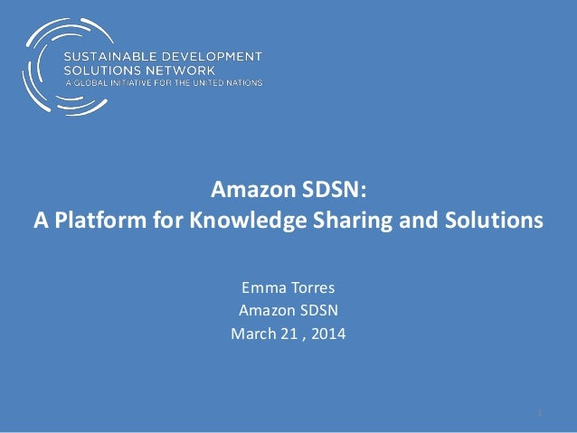 Amazon SDSN: A Platform for Knowledge Sharing and Solutions Emma Torres Amazon SDSN March 21 , 2014 1
