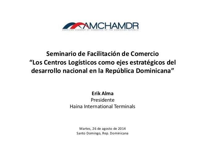 """8/27/2014 1 Seminario de Facilitación de Comercio """"Los Centros Logísticos como ejes estratégicos del desarrollo nacional e..."""