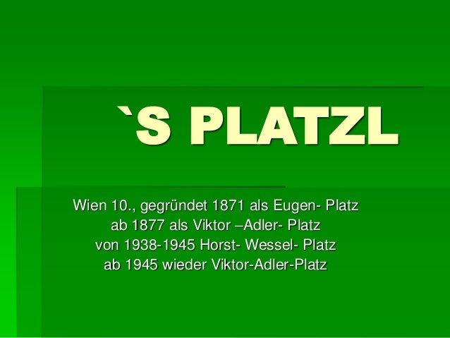 `S PLATZL  Wien 10., gegründet 1871 als Eugen- Platz  ab 1877 als Viktor –Adler- Platz  von 1938-1945 Horst- Wessel- Platz...