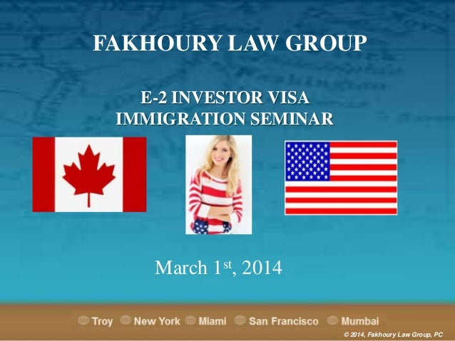 FAKHOURY LAW GROUP E-2 INVESTOR VISA IMMIGRATION SEMINAR  March 1st, 2014  © 2014, Fakhoury Law Group, PC
