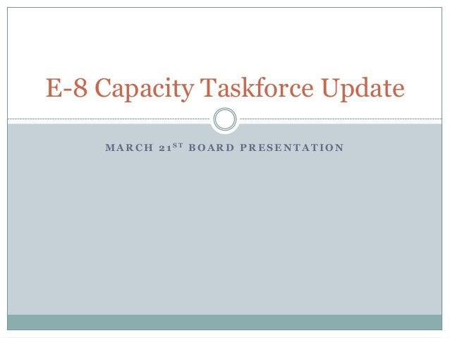 M A R C H 2 1 S T B O A R D P R E S E N T A T I O NE-8 Capacity Taskforce Update