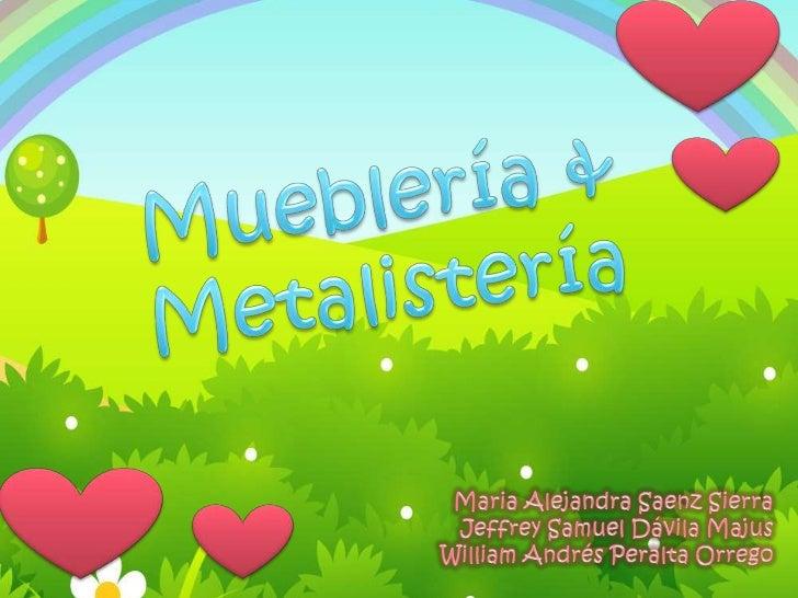 Mueblería & Metalistería<br />Maria Alejandra Saenz Sierra<br />Jeffrey Samuel Dávila Majus<br />William Andrés Peralta Or...