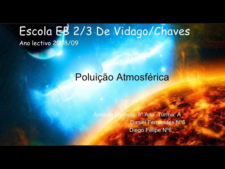 Escola EB 2/3 De Vidago/Chaves Ano lectivo 2008/09 Poluição Atmosférica Área de projecto: 8º Ano  Turma: A Daniel Fernande...