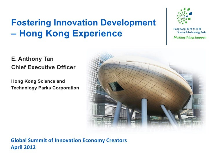 Fostering Innovation Development– Hong Kong ExperienceE. Anthony TanChief Executive OfficerHong Kong Science andTechnology...
