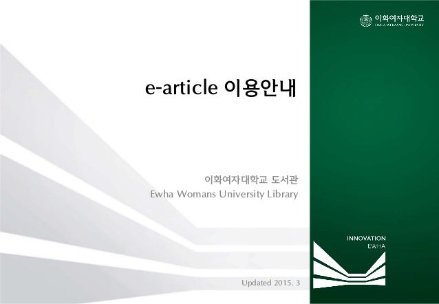 e-article 이용안내 이화여자대학교 도서관 Ewha Womans University Library Updated 2015. 3