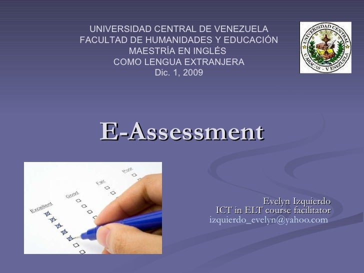 E-Assessment Evelyn Izquierdo ICT in ELT course facilitator [email_address]   UNIVERSIDAD CENTRAL DE VENEZUELA FACULTAD DE...