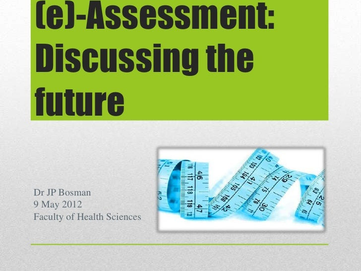 (e)-Assessment:Discussing thefutureDr JP Bosman9 May 2012Faculty of Health Sciences
