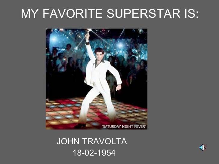 MY FAVORITE SUPERSTAR IS: <ul><li>JOHN TRAVOLTA  </li></ul><ul><li>18-02-1954 </li></ul>