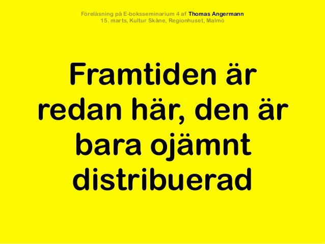 Föreläsning på E-boksseminarium 4 af Thomas Angermann          15. marts, Kultur Skåne, Regionhuset, Malmö  Framtiden ärre...