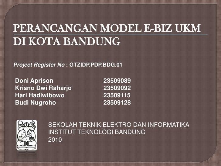PERANCANGAN MODEL E-BIZ UKM DI KOTA BANDUNG<br />Project Register No : GTZIDP.PDP.BDG.01<br />DoniAprison23509089<br />...