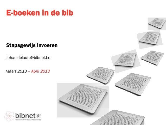 E-boeken in de bibStapsgewijs invoerenMaart 2013 – April 2013Johan.delaure@bibnet.be