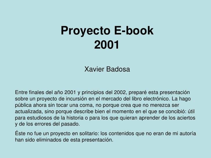 Proyecto E-book2001<br />Xavier Badosa<br />Entre finales del año 2001 y principios del 2002, preparé esta presentación so...