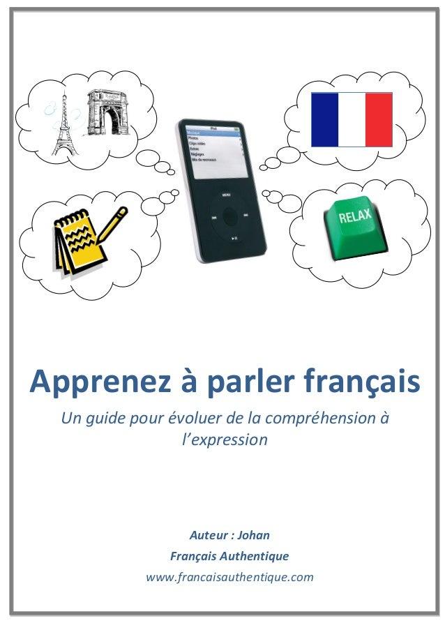 Auteur : Johan Français Authentique www.francaisauthentique.com Apprenez à parler français Un guide pour évoluer de la com...
