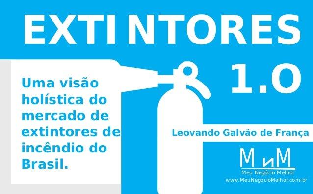 Uma visão holística do mercado de extintores de incêndio do Brasil. EXTINTORES 1.O MMeu Negócio Melhor M www.MeuNegocioMel...
