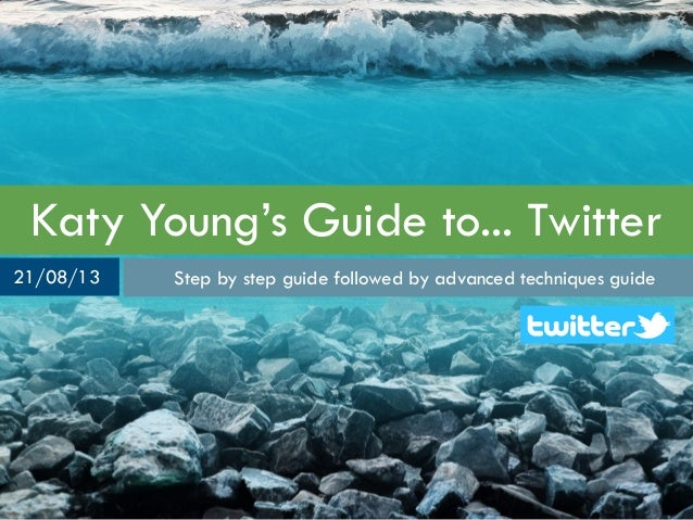 Katy Young's Guide to... Twitter Step by step guide followed by advanced techniques guide21/08/13