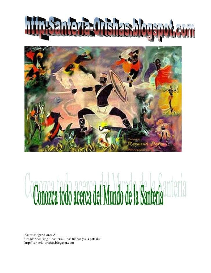 """Autor: Edgar Juarez A. Creador del Blog """" Santería, Los Orishas y sus patakis"""" http://santeria-orishas.blogspot.com"""