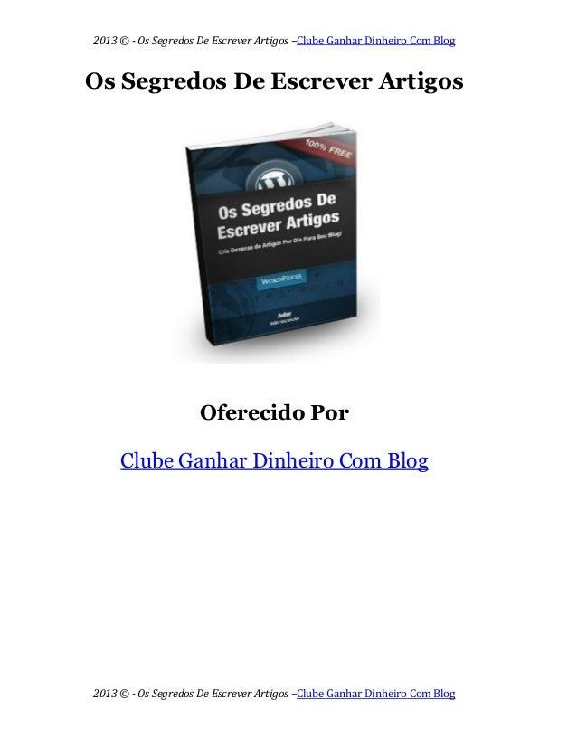 2013 © - Os Segredos De Escrever Artigos –Clube Ganhar Dinheiro Com Blog 2013 © - Os Segredos De Escrever Artigos –Clube G...