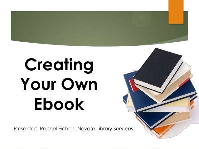 Presenter: Rachel Eichen, Novare Library Services Creating Your Own Ebook
