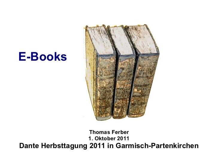 E-Books                  Thomas Ferber                  1. Oktober 2011Dante Herbsttagung 2011 in Garmisch-Partenkirchen