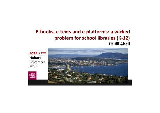 E-books, e-texts and e-platforms: a wicked problem for school libraries (K-12) Dr Jill Abell ASLA XXIII Hobart, September ...