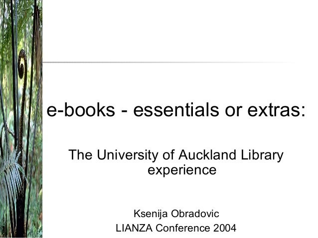 e-books - essentials or extras: The University of Auckland Library experience Ksenija Obradovic LIANZA Conference 2004