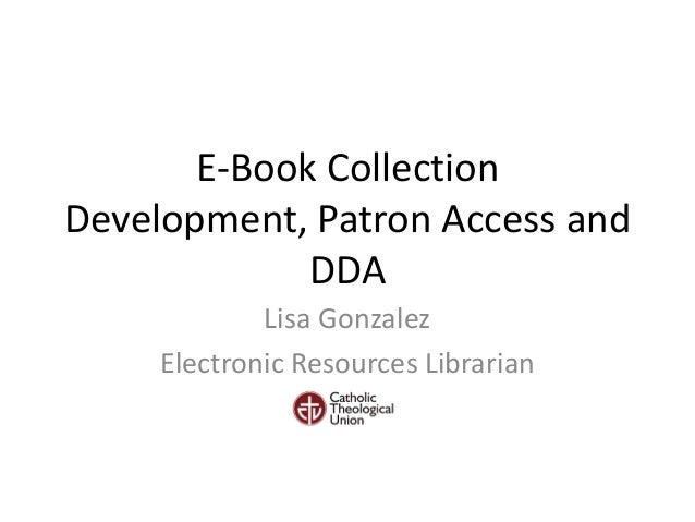 E-Book Collection Development, Patron Access and DDA Lisa Gonzalez Electronic Resources Librarian