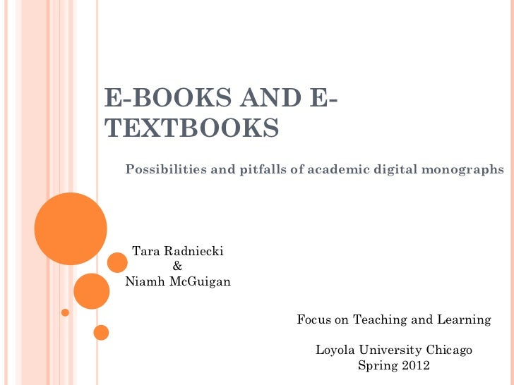 E-BOOKS AND E-TEXTBOOKS Possibilities and pitfalls of academic digital monographs Focus on Teaching and Learning Loyola Un...