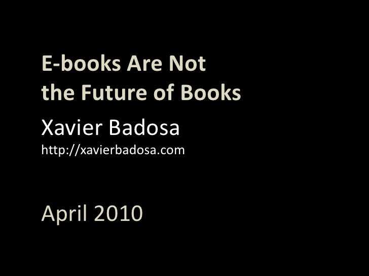 E-books Are Not<br />theFuture of Books<br />Xavier Badosa<br />http://xavierbadosa.com<br />April 2010<br />