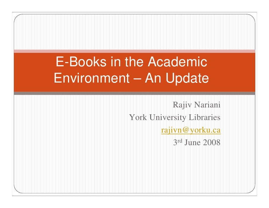E-Books in the Academic Environment – An Update                        Rajiv Nariani            York University Libraries ...